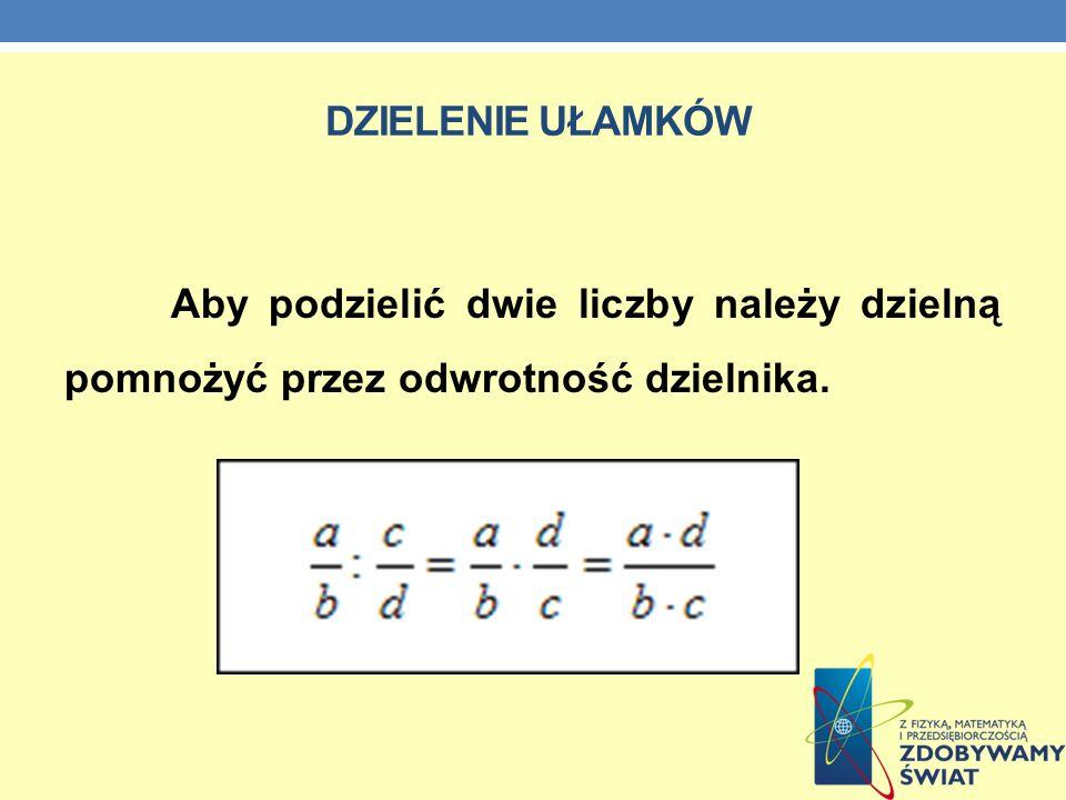 Dzielenie ułamków Aby podzielić dwie liczby należy dzielną pomnożyć przez odwrotność dzielnika.