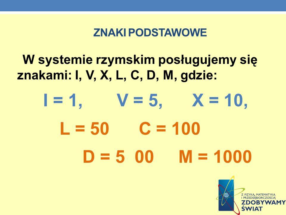 ZNAKI PODSTAWOWE W systemie rzymskim posługujemy się znakami: I, V, X, L, C, D, M, gdzie: I = 1, V = 5, X = 10,