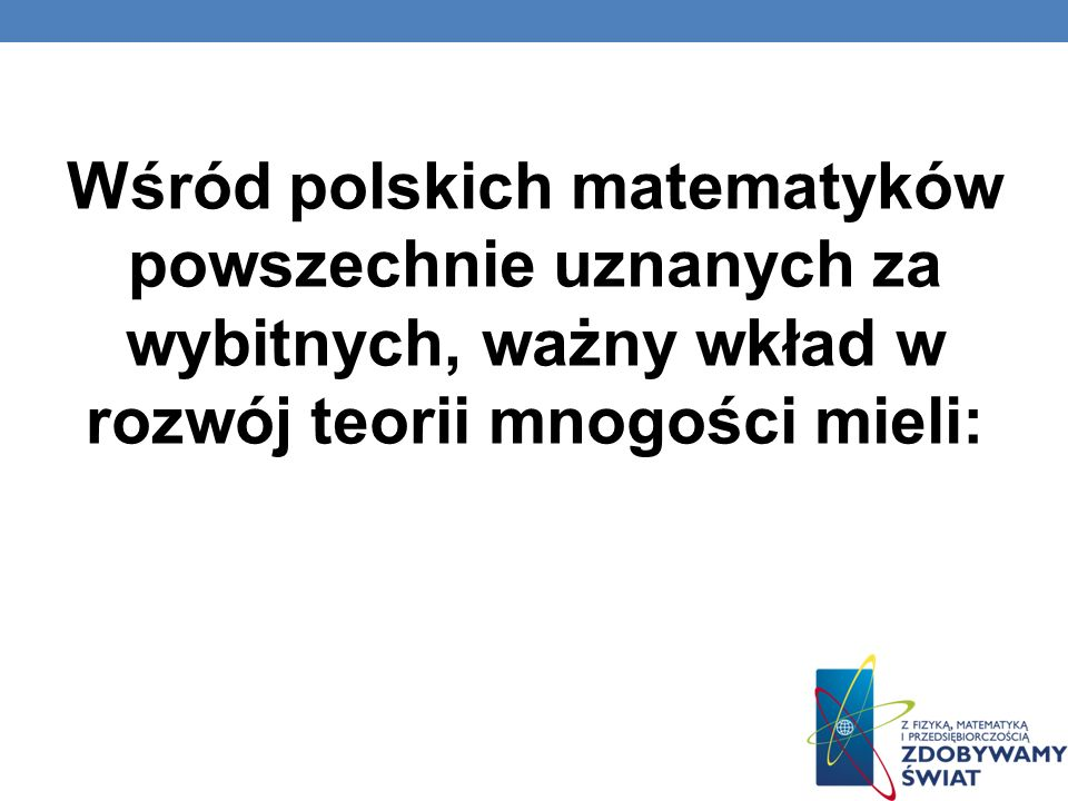 Wśród polskich matematyków powszechnie uznanych za wybitnych, ważny wkład w rozwój teorii mnogości mieli: