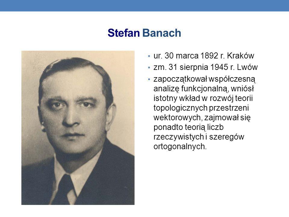 Stefan Banach ur. 30 marca 1892 r. Kraków zm. 31 sierpnia 1945 r. Lwów