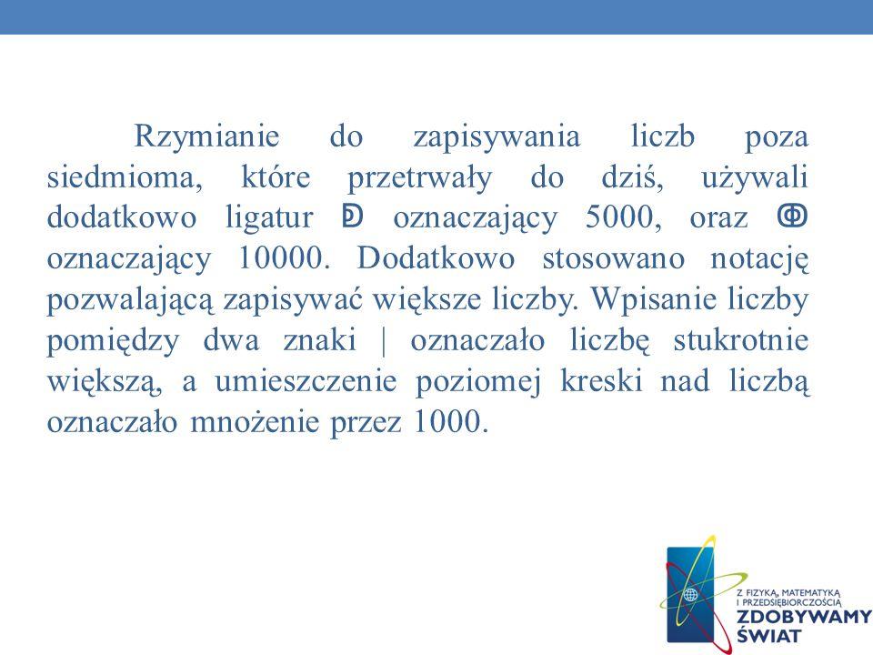 Rzymianie do zapisywania liczb poza siedmioma, które przetrwały do dziś, używali dodatkowo ligatur ↁ oznaczający 5000, oraz ↂ oznaczający 10000.