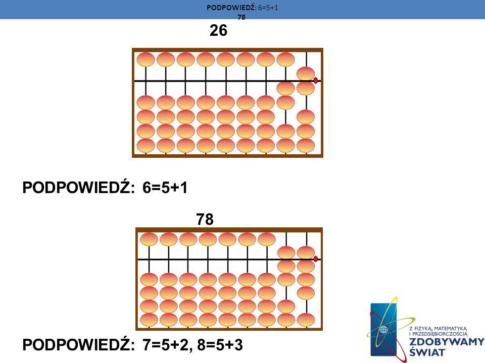 26 PODPOWIEDŹ: 6=5+1 78 PODPOWIEDŹ: 7=5+2, 8=5+3