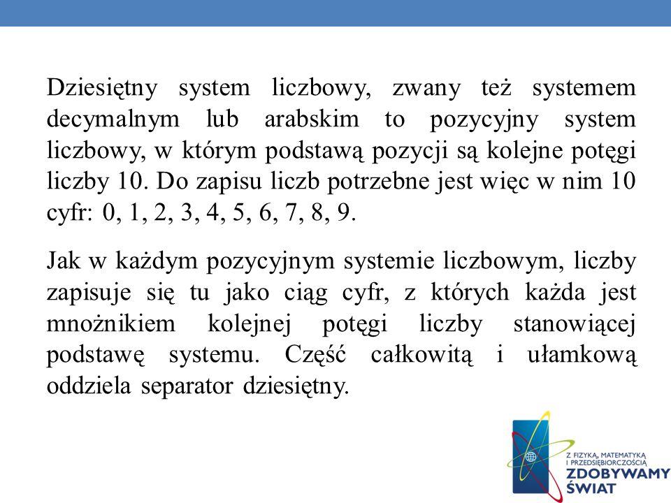 Dziesiętny system liczbowy, zwany też systemem decymalnym lub arabskim to pozycyjny system liczbowy, w którym podstawą pozycji są kolejne potęgi liczby 10.