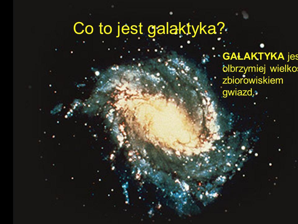 Co to jest galaktyka GALAKTYKA jest olbrzymiej wielkości zbiorowiskiem gwiazd.