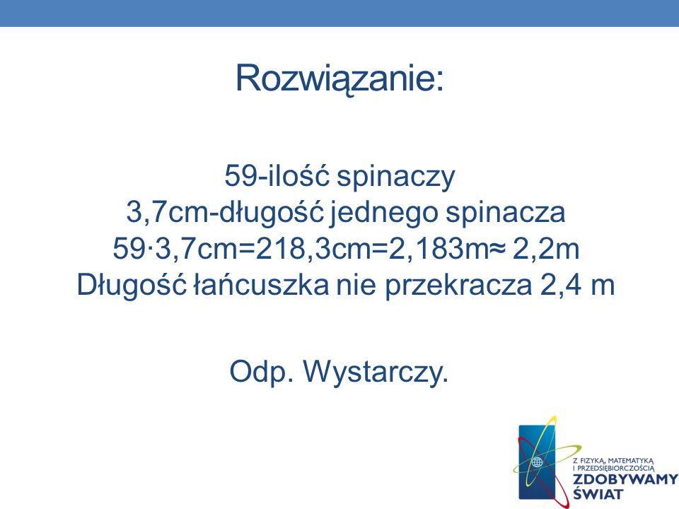 Rozwiązanie: 59-ilość spinaczy 3,7cm-długość jednego spinacza 59∙3,7cm=218,3cm=2,183m≈ 2,2m Długość łańcuszka nie przekracza 2,4 m.