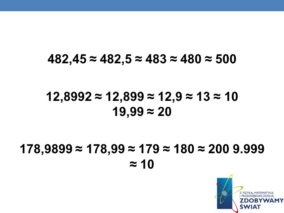 482,45 ≈ 482,5 ≈ 483 ≈ 480 ≈ 500 12,8992 ≈ 12,899 ≈ 12,9 ≈ 13 ≈ 10 19,99 ≈ 20 178,9899 ≈ 178,99 ≈ 179 ≈ 180 ≈ 200 9.999 ≈ 10