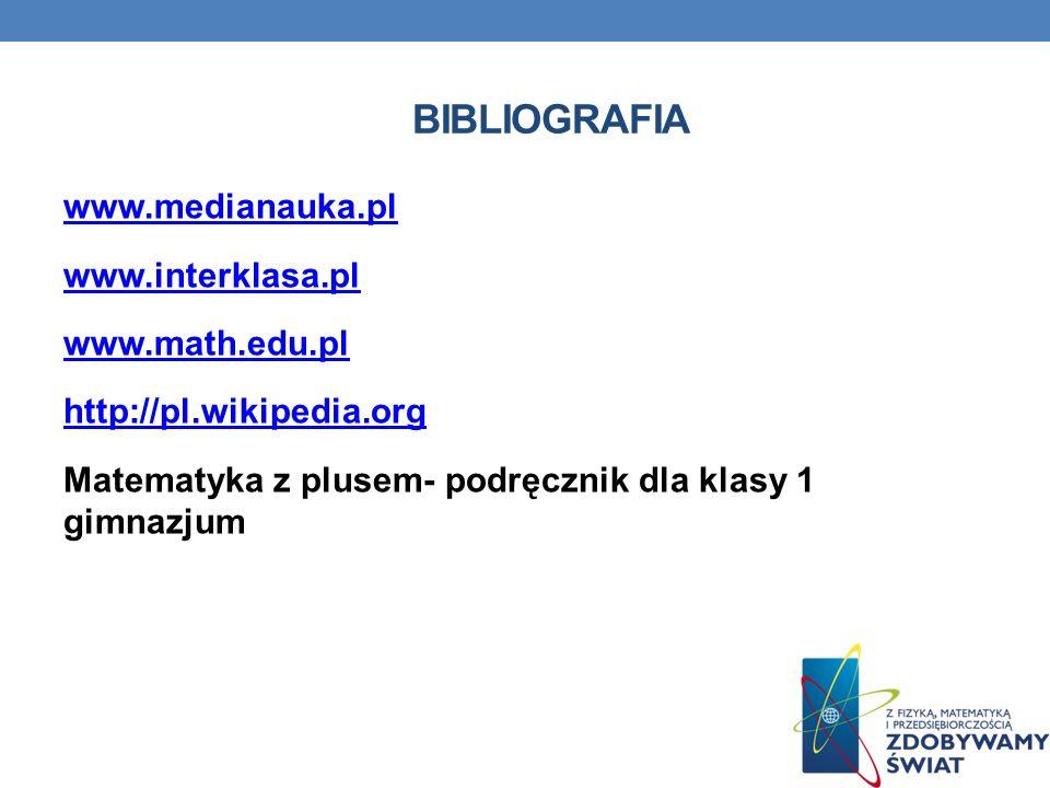 bibliografia www.medianauka.pl www.interklasa.pl www.math.edu.pl http://pl.wikipedia.org Matematyka z plusem- podręcznik dla klasy 1 gimnazjum