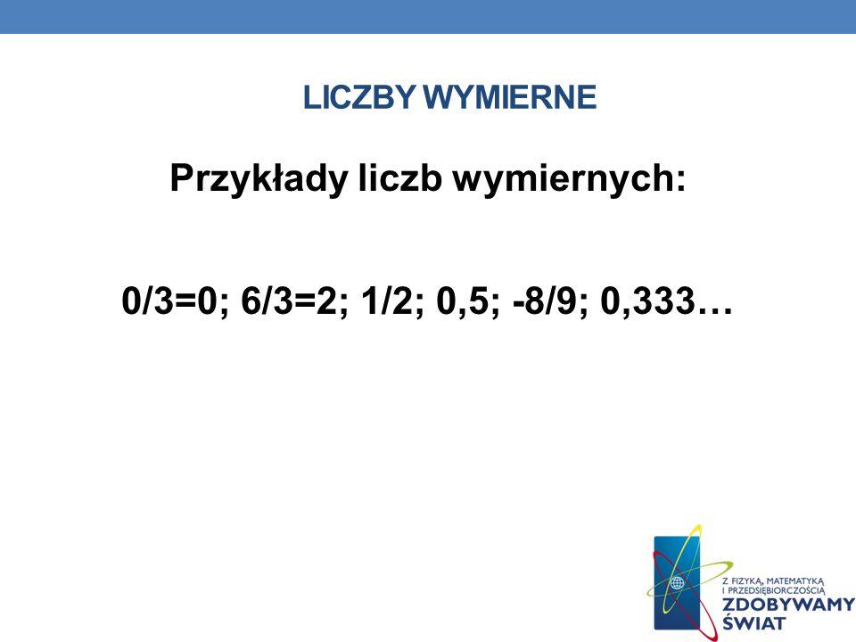 Przykłady liczb wymiernych: 0/3=0; 6/3=2; 1/2; 0,5; -8/9; 0,333…