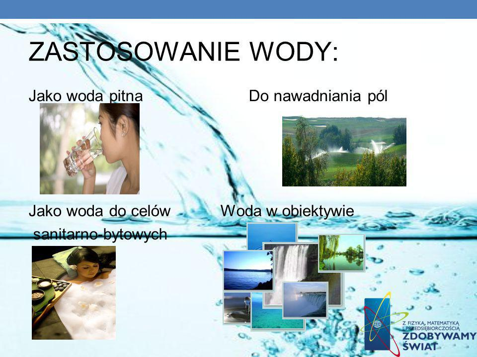 ZASTOSOWANIE WODY: Jako woda pitna Do nawadniania pól