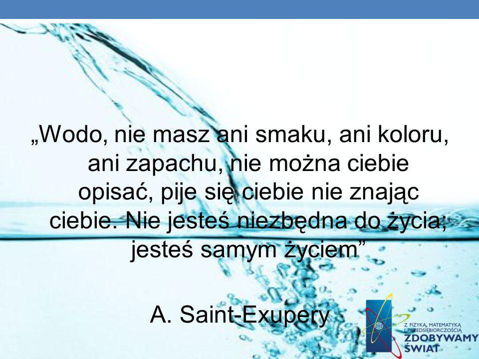 """""""Wodo, nie masz ani smaku, ani koloru, ani zapachu, nie można ciebie opisać, pije się ciebie nie znając ciebie. Nie jesteś niezbędna do życia; jesteś samym życiem"""