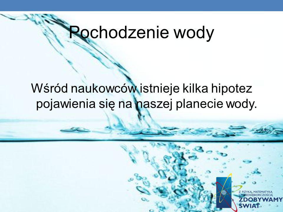 Pochodzenie wody Wśród naukowców istnieje kilka hipotez pojawienia się na naszej planecie wody. 7