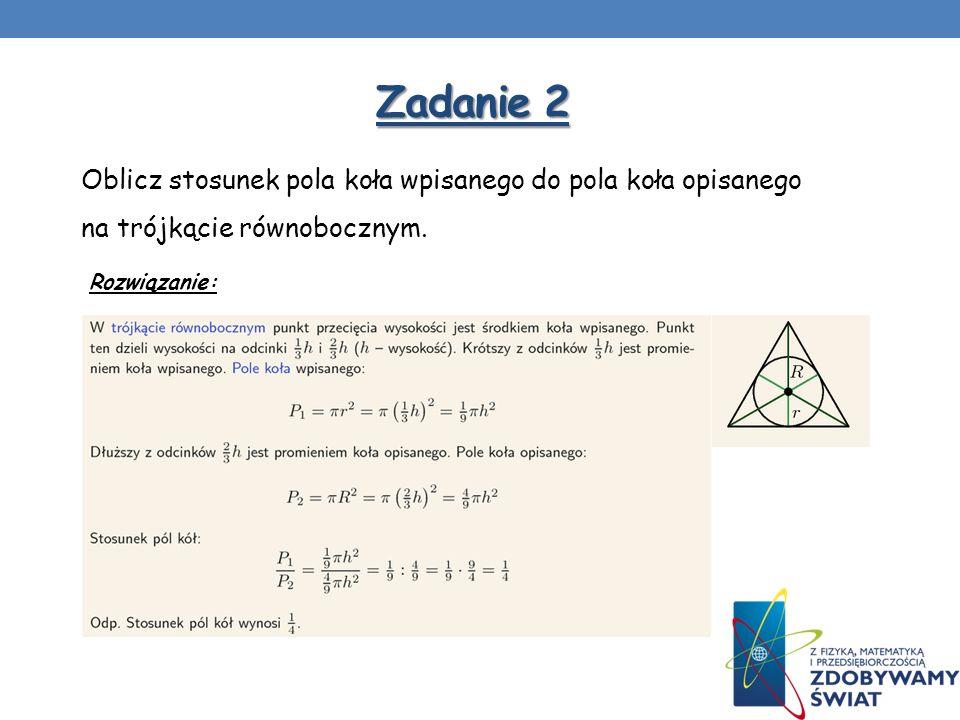 Zadanie 2Oblicz stosunek pola koła wpisanego do pola koła opisanego na trójkącie równobocznym.