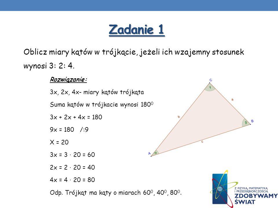 Zadanie 1Oblicz miary kątów w trójkącie, jeżeli ich wzajemny stosunek wynosi 3: 2: 4. Rozwiązanie: 3x, 2x, 4x- miary kątów trójkąta.