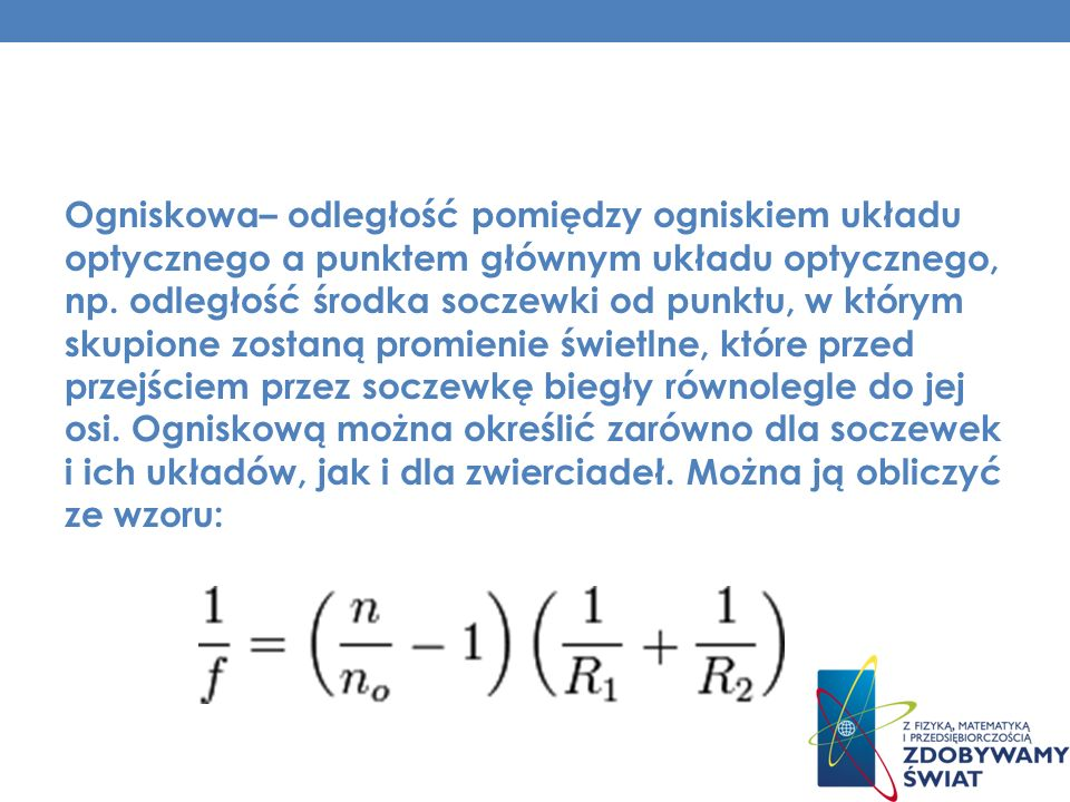 Ogniskowa– odległość pomiędzy ogniskiem układu optycznego a punktem głównym układu optycznego, np.