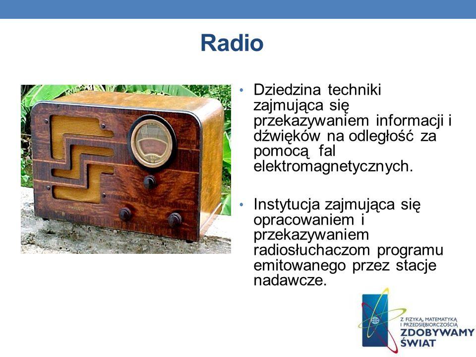 Radio Dziedzina techniki zajmująca się przekazywaniem informacji i dźwięków na odległość za pomocą fal elektromagnetycznych.