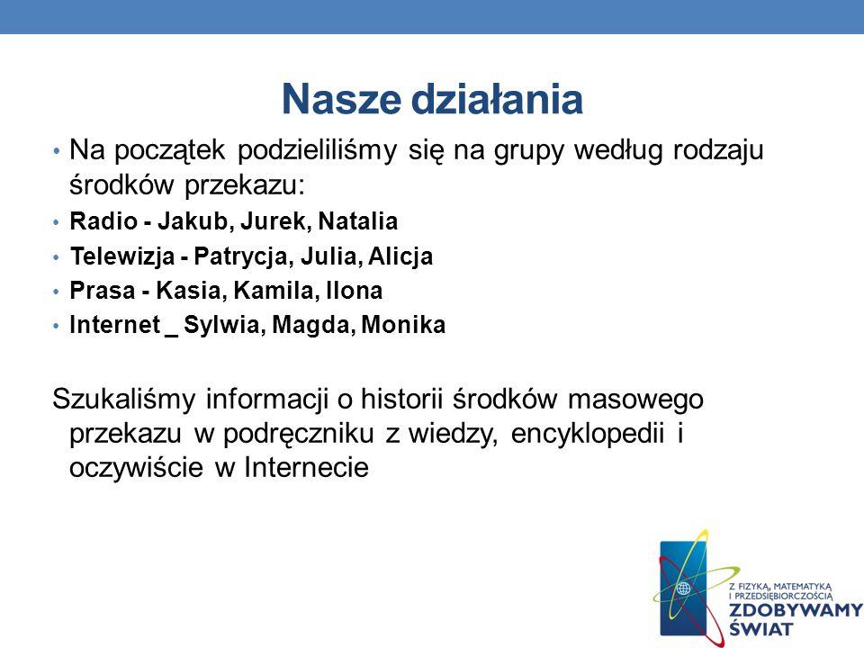 Nasze działania Na początek podzieliliśmy się na grupy według rodzaju środków przekazu: Radio - Jakub, Jurek, Natalia.