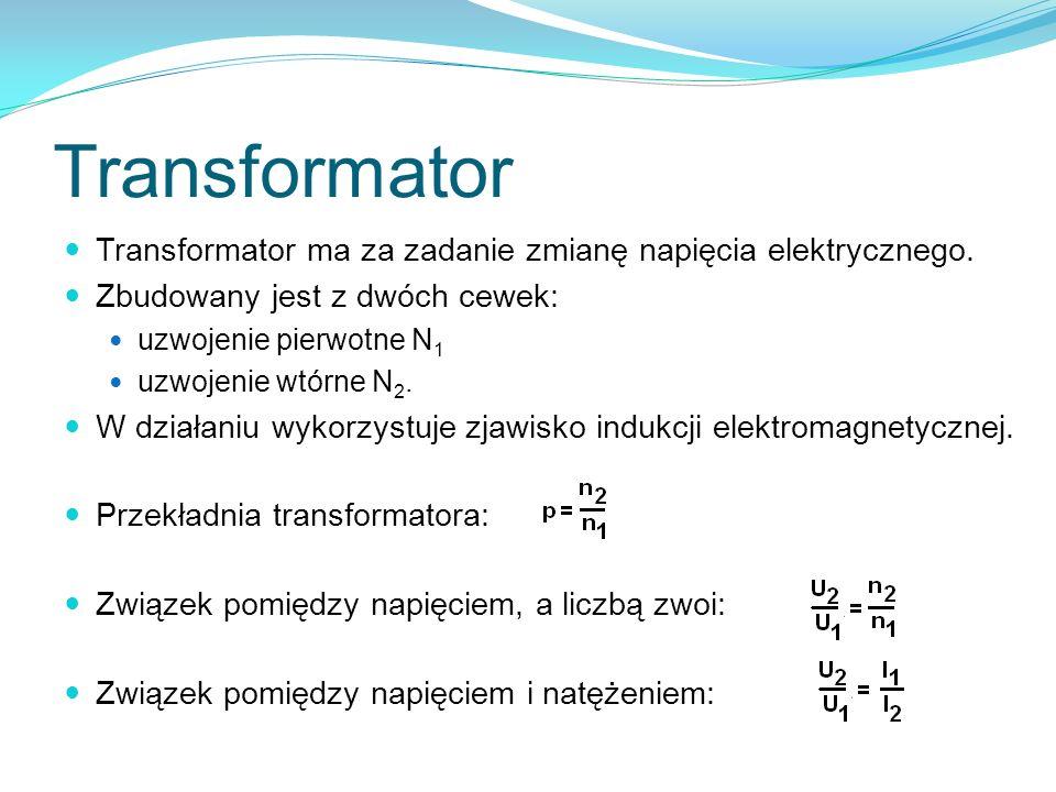 Transformator Transformator ma za zadanie zmianę napięcia elektrycznego. Zbudowany jest z dwóch cewek: