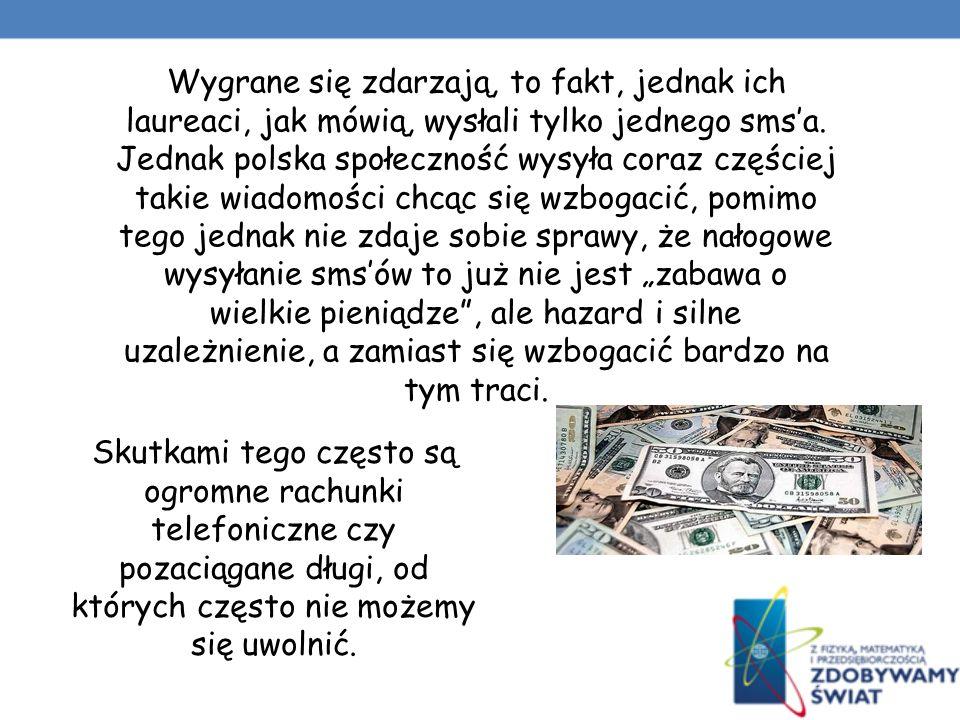 """Wygrane się zdarzają, to fakt, jednak ich laureaci, jak mówią, wysłali tylko jednego sms'a. Jednak polska społeczność wysyła coraz częściej takie wiadomości chcąc się wzbogacić, pomimo tego jednak nie zdaje sobie sprawy, że nałogowe wysyłanie sms'ów to już nie jest """"zabawa o wielkie pieniądze , ale hazard i silne uzależnienie, a zamiast się wzbogacić bardzo na tym traci."""