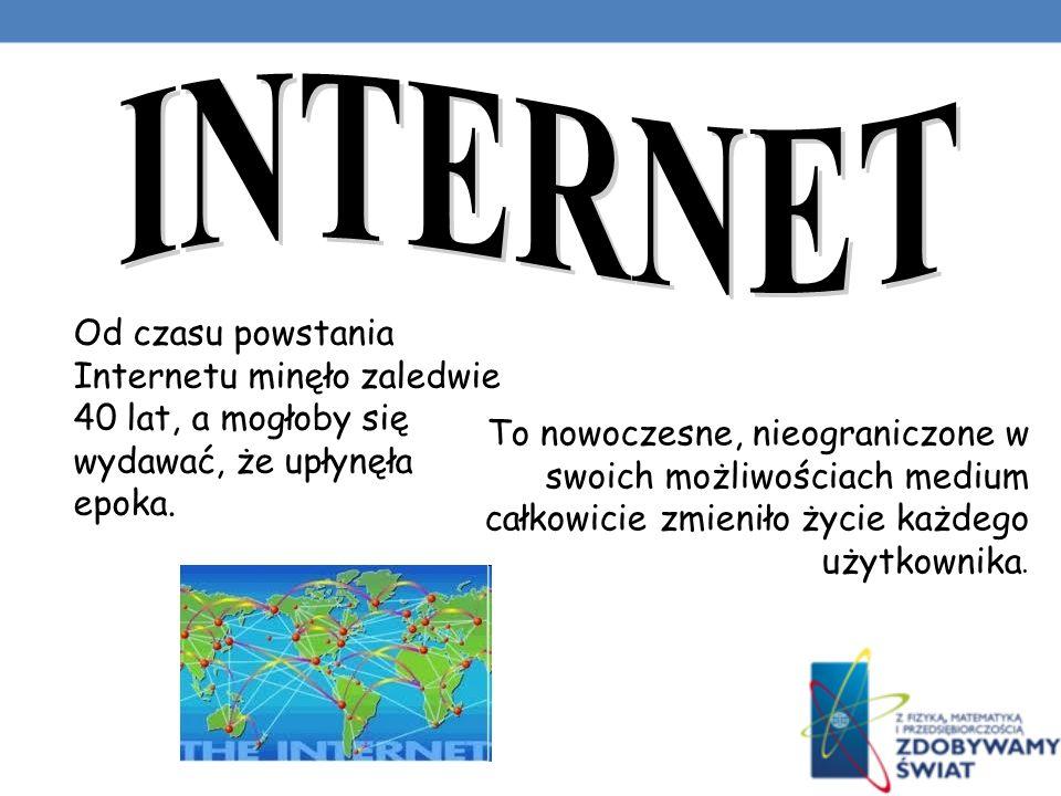 INTERNET Od czasu powstania Internetu minęło zaledwie 40 lat, a mogłoby się wydawać, że upłynęła epoka.