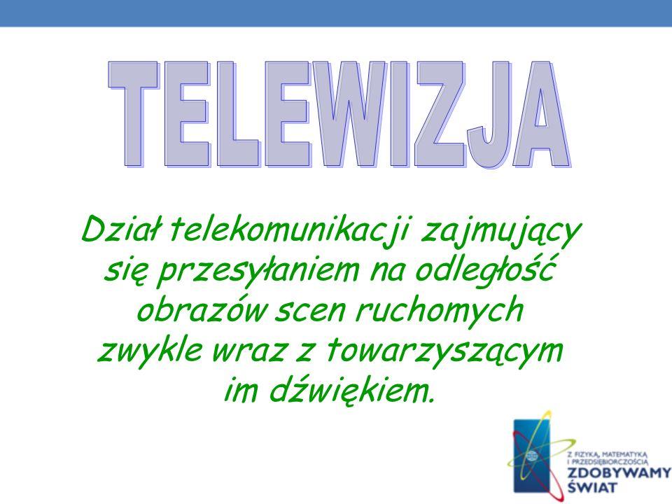TELEWIZJA Dział telekomunikacji zajmujący się przesyłaniem na odległość obrazów scen ruchomych zwykle wraz z towarzyszącym im dźwiękiem.
