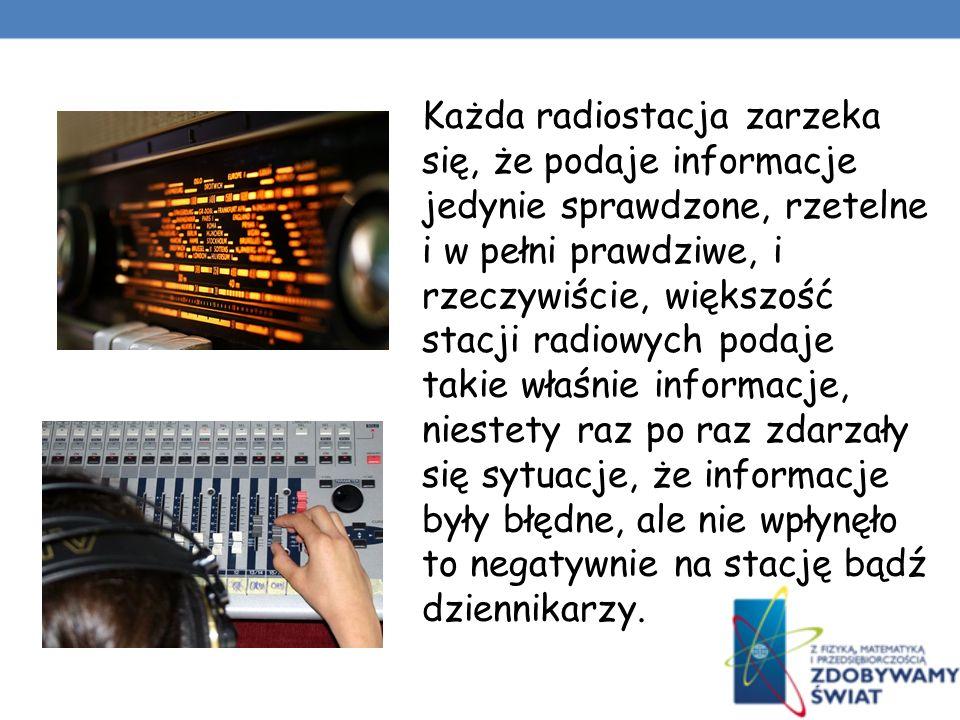 Każda radiostacja zarzeka się, że podaje informacje jedynie sprawdzone, rzetelne i w pełni prawdziwe, i rzeczywiście, większość stacji radiowych podaje takie właśnie informacje, niestety raz po raz zdarzały się sytuacje, że informacje były błędne, ale nie wpłynęło to negatywnie na stację bądź dziennikarzy.