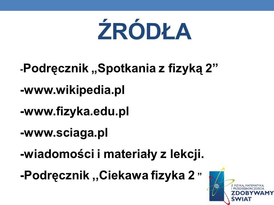 źródła -www.wikipedia.pl -www.fizyka.edu.pl -www.sciaga.pl