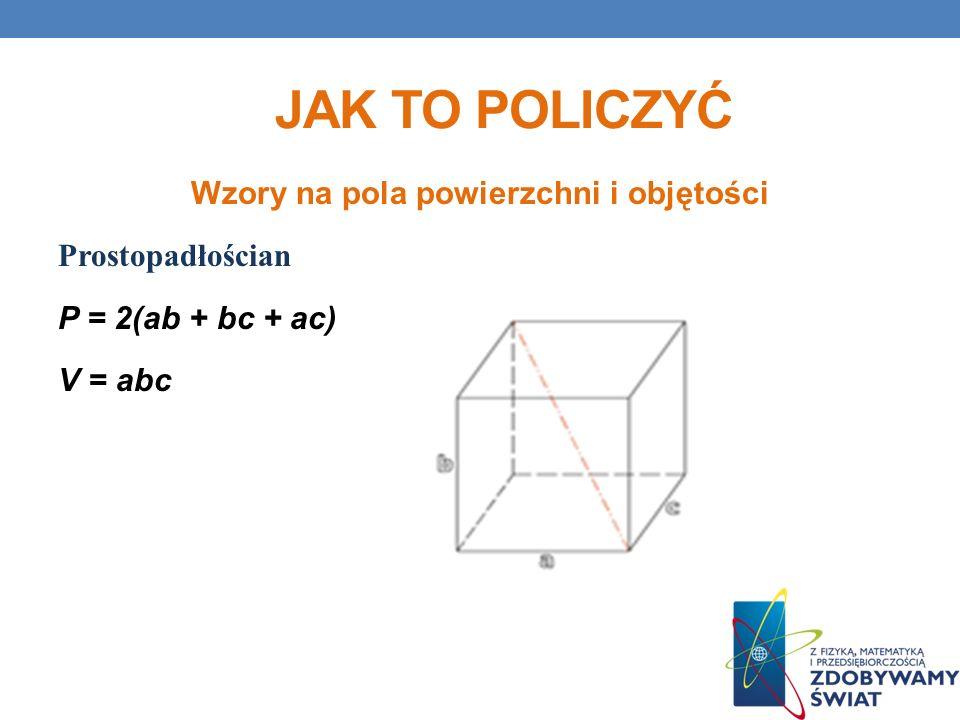 Jak to policzyć Wzory na pola powierzchni i objętości Prostopadłościan P = 2(ab + bc + ac) V = abc