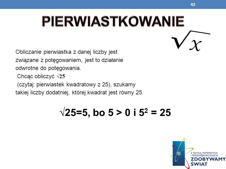 PIERWIASTKOWANIE √25=5, bo 5 > 0 i 52 = 25