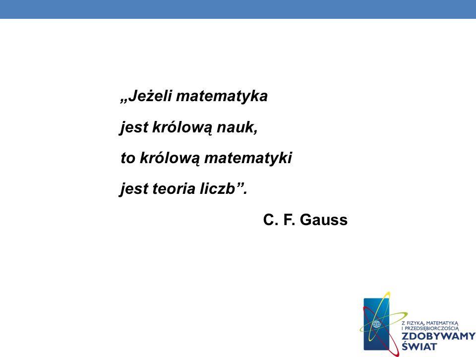 """""""Jeżeli matematyka jest królową nauk, to królową matematyki jest teoria liczb . C. F. Gauss"""