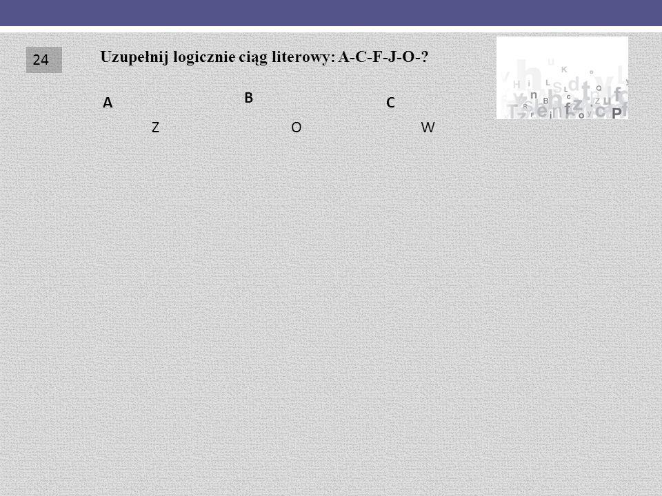 24 Uzupełnij logicznie ciąg literowy: A-C-F-J-O- B A C Z O W