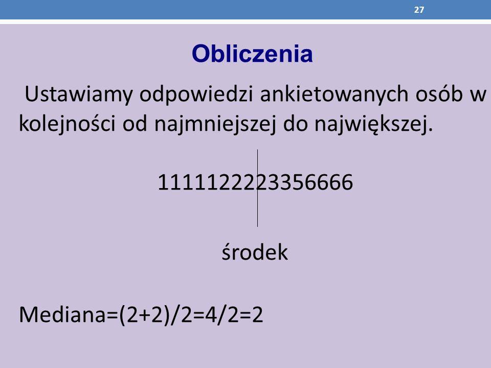 Obliczenia Ustawiamy odpowiedzi ankietowanych osób w kolejności od najmniejszej do największej. 1111122223356666.