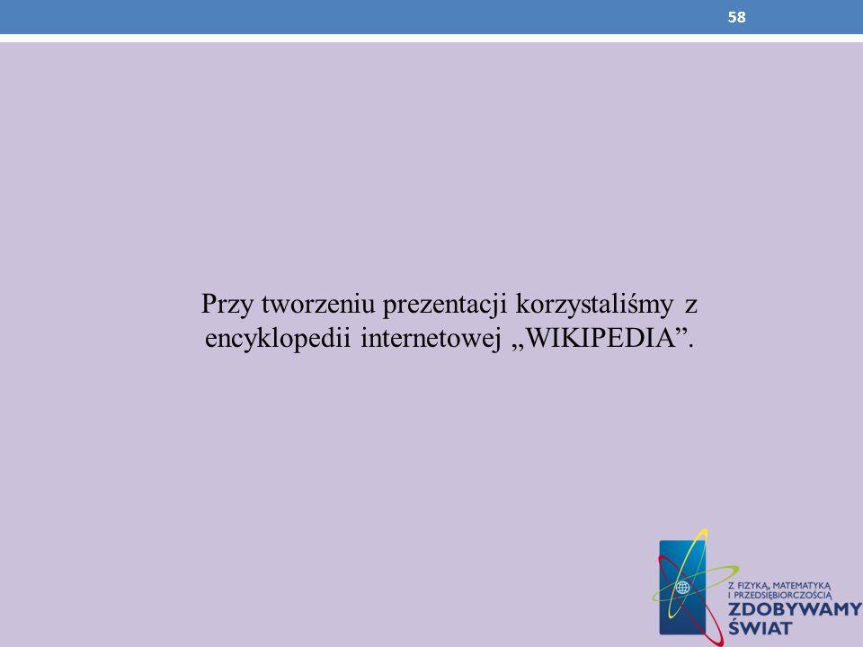 """Przy tworzeniu prezentacji korzystaliśmy z encyklopedii internetowej """"WIKIPEDIA ."""