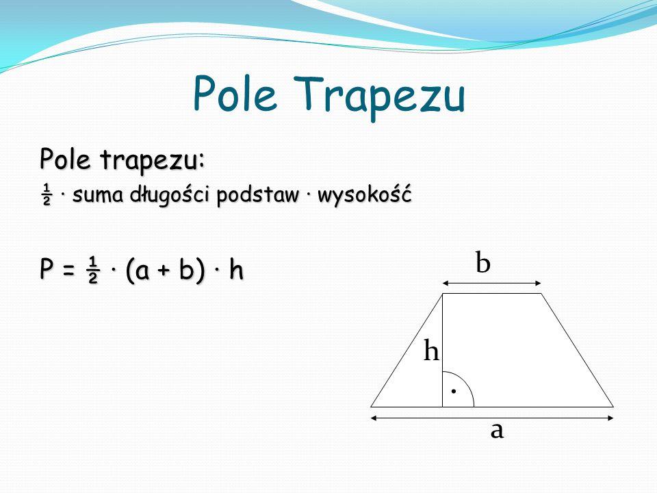 Pole Trapezu . b h a Pole trapezu: P = ½ ∙ (a + b) ∙ h