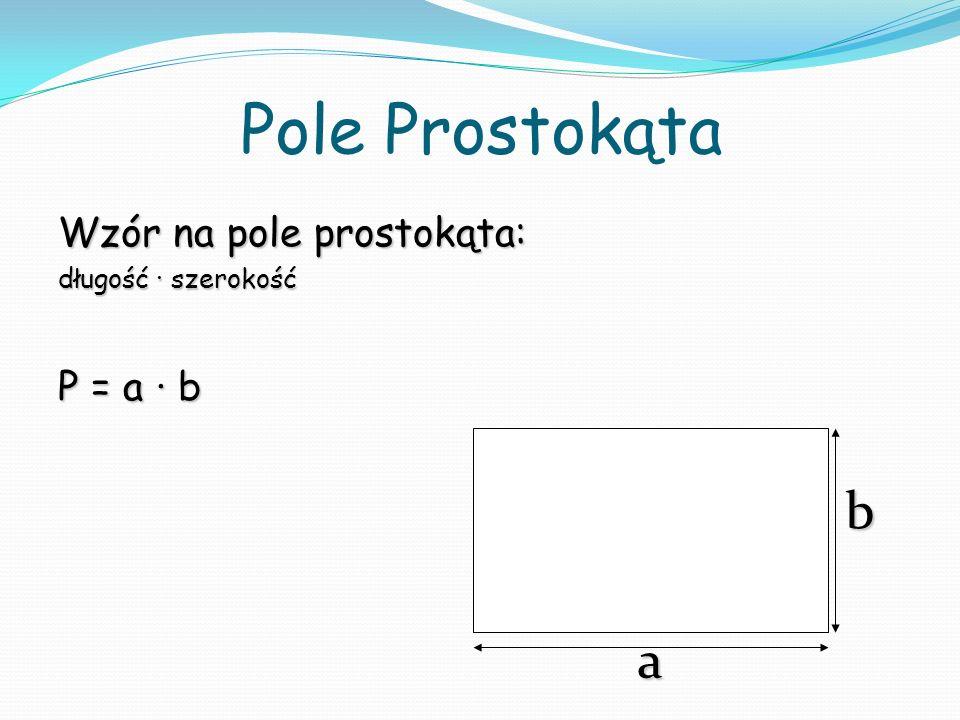Pole Prostokąta b a Wzór na pole prostokąta: P = a ∙ b