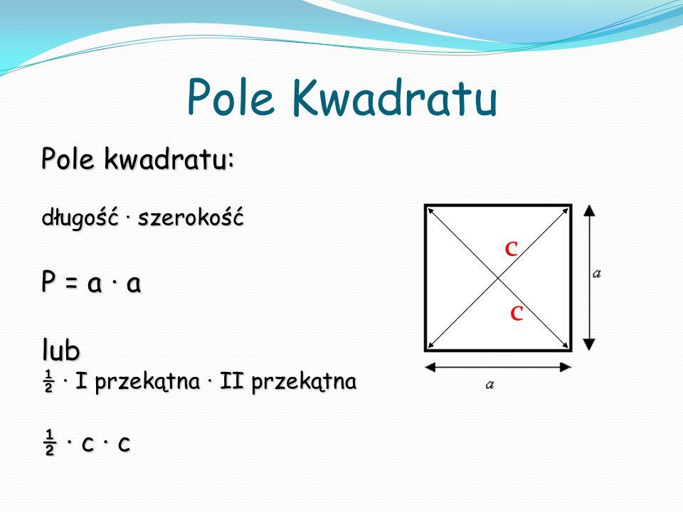 Pole Kwadratu c c Pole kwadratu: P = a ∙ a lub ½ ∙ c ∙ c