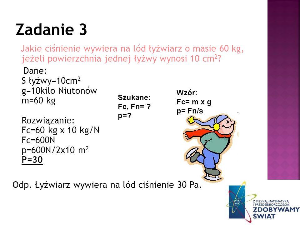 Zadanie 3 Jakie ciśnienie wywiera na lód łyżwiarz o masie 60 kg, jeżeli powierzchnia jednej łyżwy wynosi 10 cm2