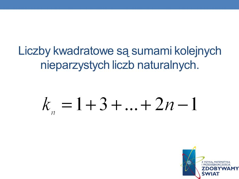 Liczby kwadratowe są sumami kolejnych nieparzystych liczb naturalnych.