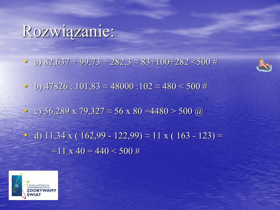 Rozwiązanie: a) 82,637 + 99,73 + 282,3 ≈ 83+100+282 <500 #