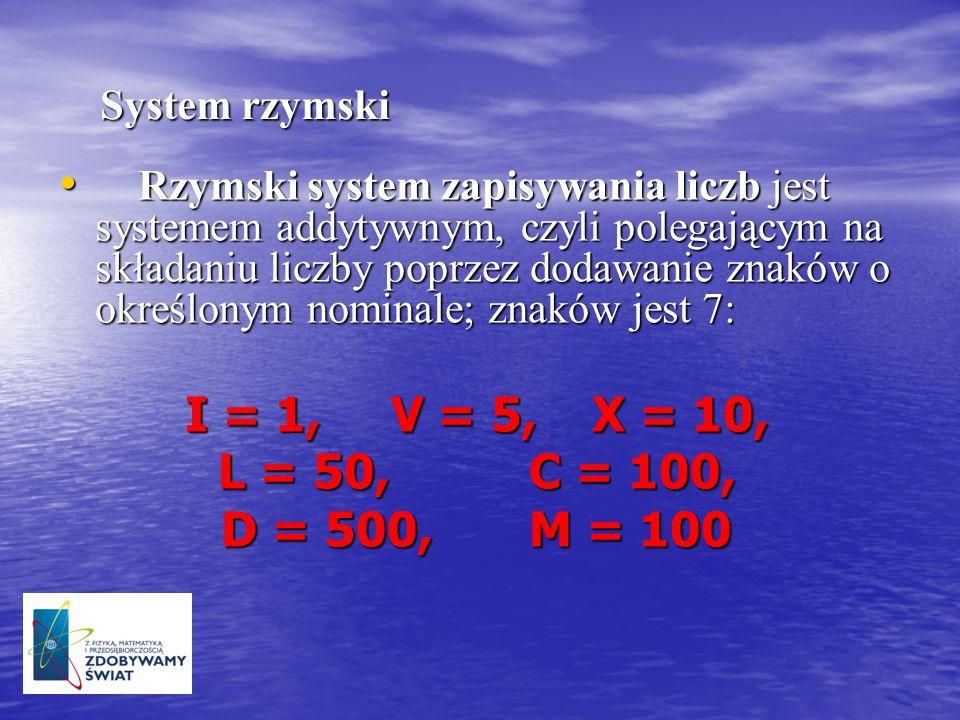 I = 1, V = 5, X = 10, L = 50, C = 100, D = 500, M = 100 System rzymski