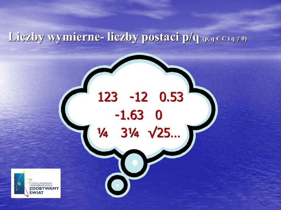 Liczby wymierne- liczby postaci p/q (p, q Є C i q ≠ 0)