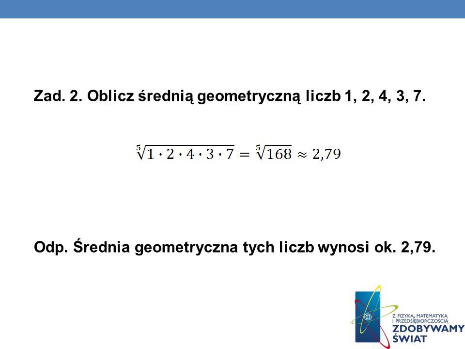 Zad. 2. Oblicz średnią geometryczną liczb 1, 2, 4, 3, 7. Odp