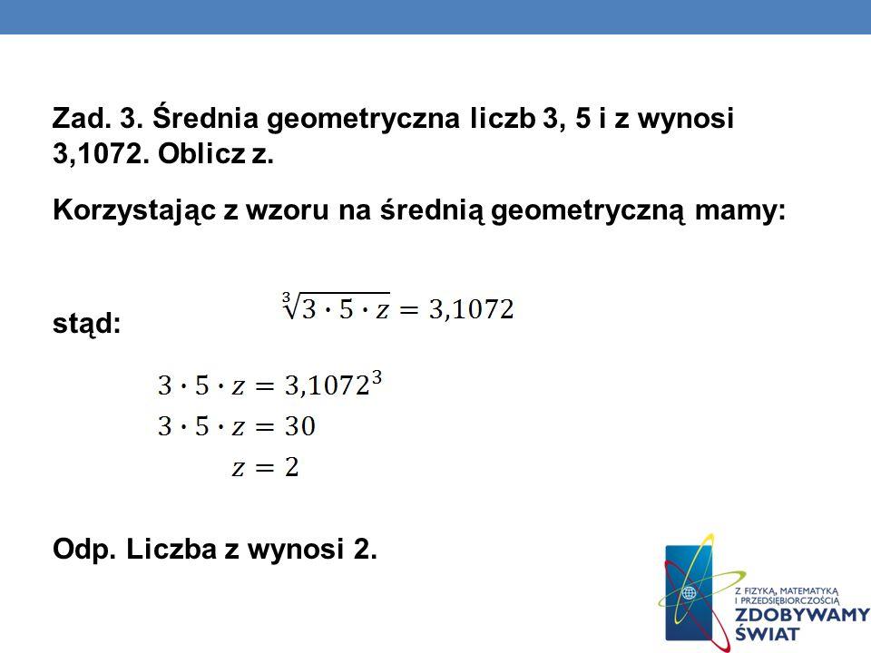 Zad. 3. Średnia geometryczna liczb 3, 5 i z wynosi 3,1072. Oblicz z