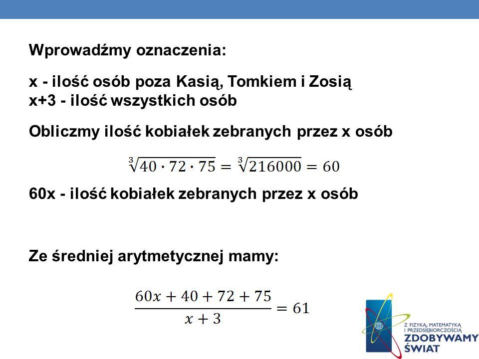 Wprowadźmy oznaczenia: x - ilość osób poza Kasią, Tomkiem i Zosią x+3 - ilość wszystkich osób Obliczmy ilość kobiałek zebranych przez x osób 60x - ilość kobiałek zebranych przez x osób Ze średniej arytmetycznej mamy: