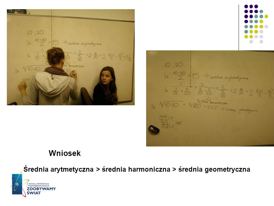 Wniosek Średnia arytmetyczna > średnia harmoniczna > średnia geometryczna