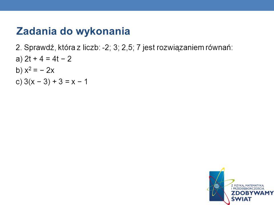 Zadania do wykonania 2. Sprawdź, która z liczb: -2; 3; 2,5; 7 jest rozwiązaniem równań: a) 2t + 4 = 4t − 2.