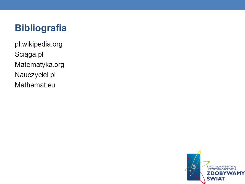 Bibliografia pl.wikipedia.org Ściąga.pl Matematyka.org Nauczyciel.pl
