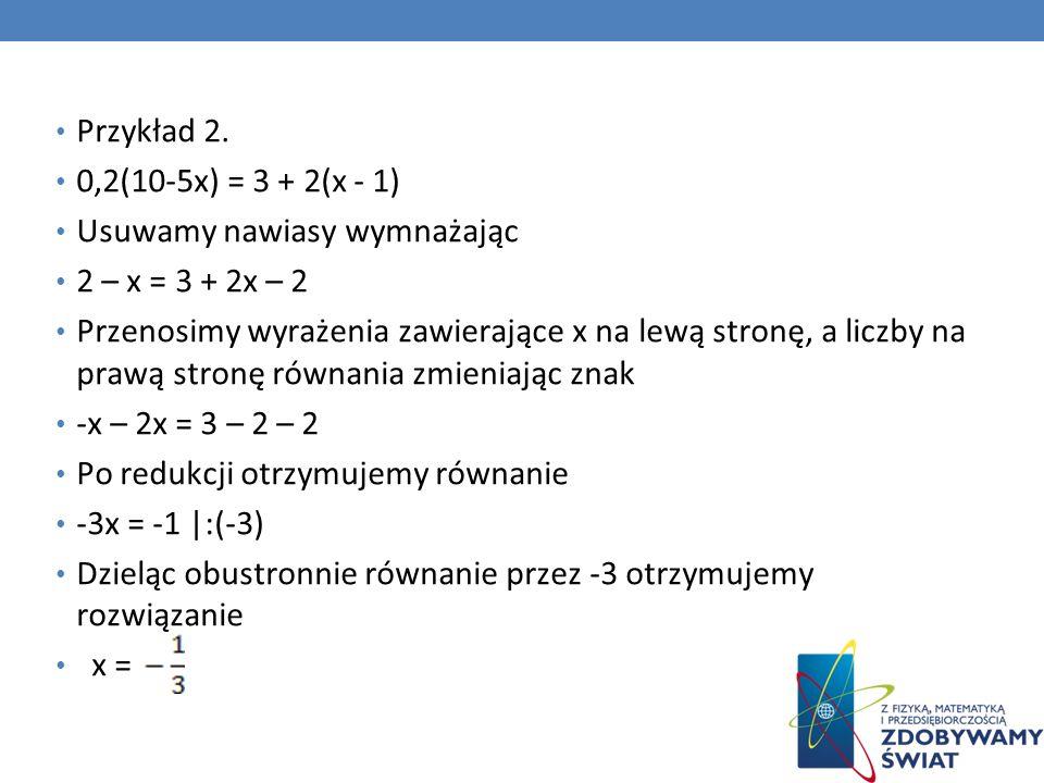 Przykład 2. 0,2(10-5x) = 3 + 2(x - 1) Usuwamy nawiasy wymnażając. 2 – x = 3 + 2x – 2.