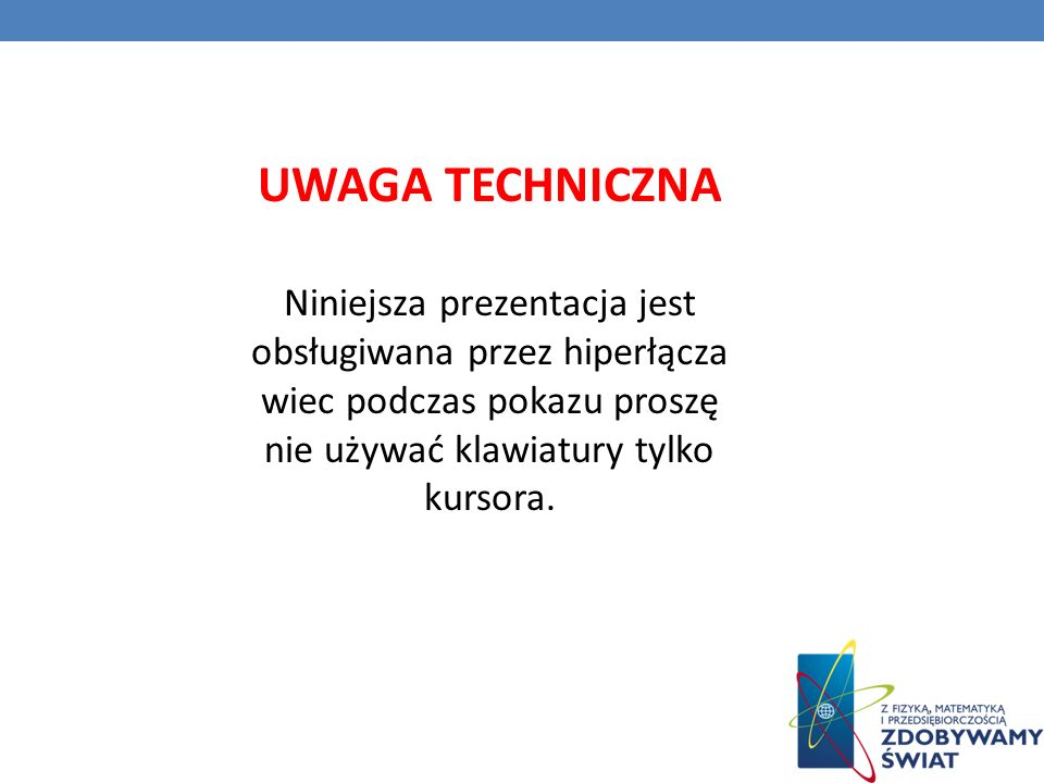 UWAGA TECHNICZNA Niniejsza prezentacja jest obsługiwana przez hiperłącza wiec podczas pokazu proszę nie używać klawiatury tylko kursora.