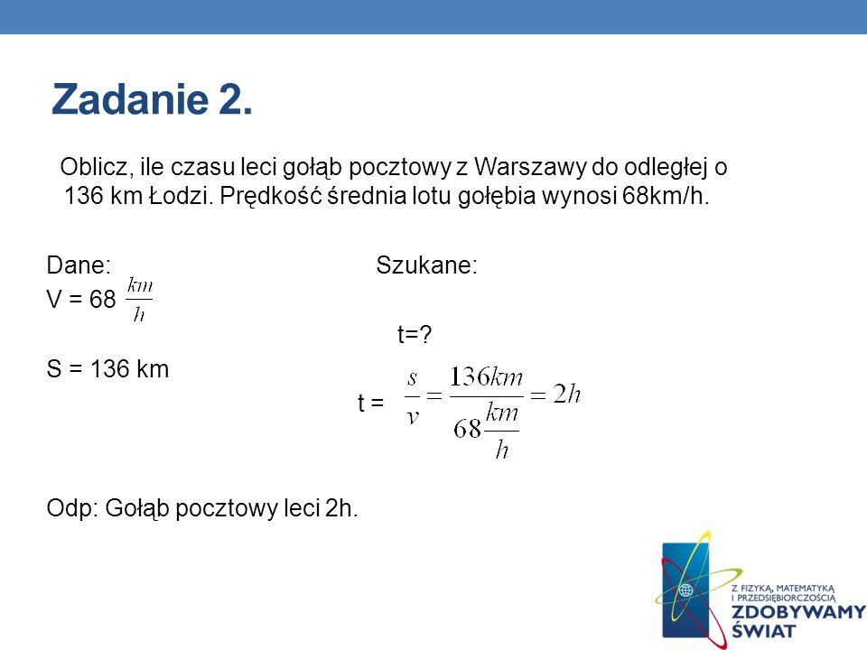 Zadanie 2.Oblicz, ile czasu leci gołąb pocztowy z Warszawy do odległej o 136 km Łodzi. Prędkość średnia lotu gołębia wynosi 68km/h.