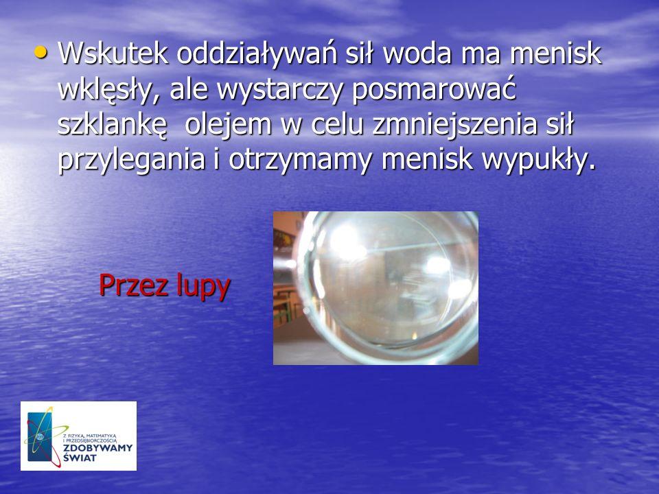 Wskutek oddziaływań sił woda ma menisk wklęsły, ale wystarczy posmarować szklankę olejem w celu zmniejszenia sił przylegania i otrzymamy menisk wypukły.